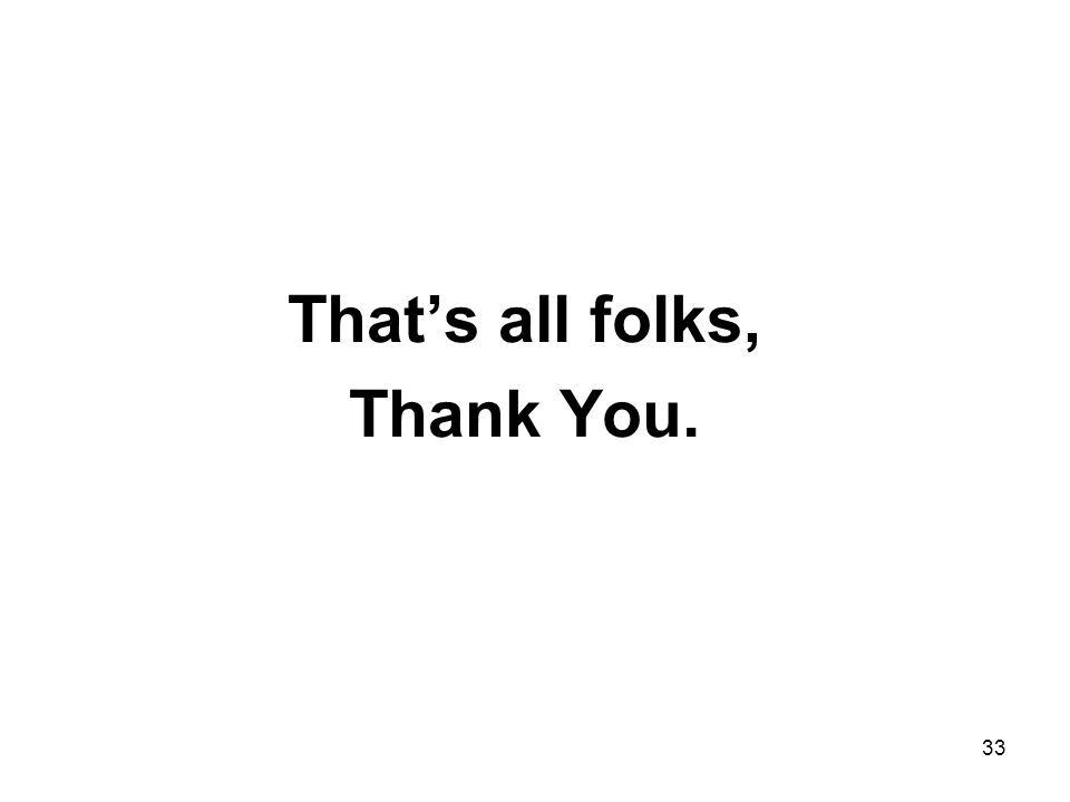 33 That's all folks, Thank You.