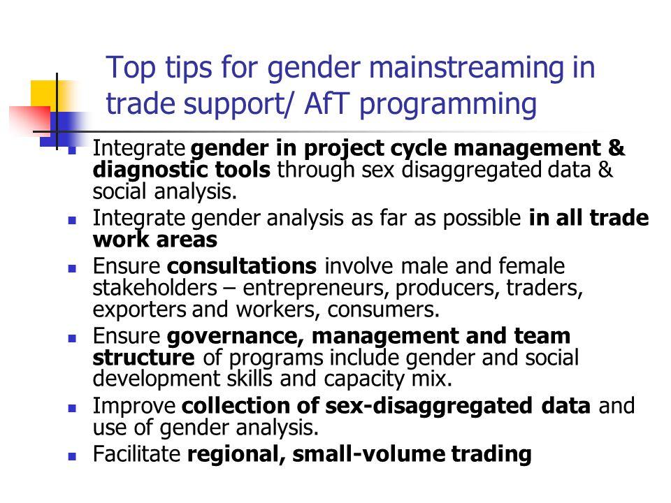 Top tips for gender mainstreaming in trade support/ AfT programming Integrate gender in project cycle management & diagnostic tools through sex disaggregated data & social analysis.