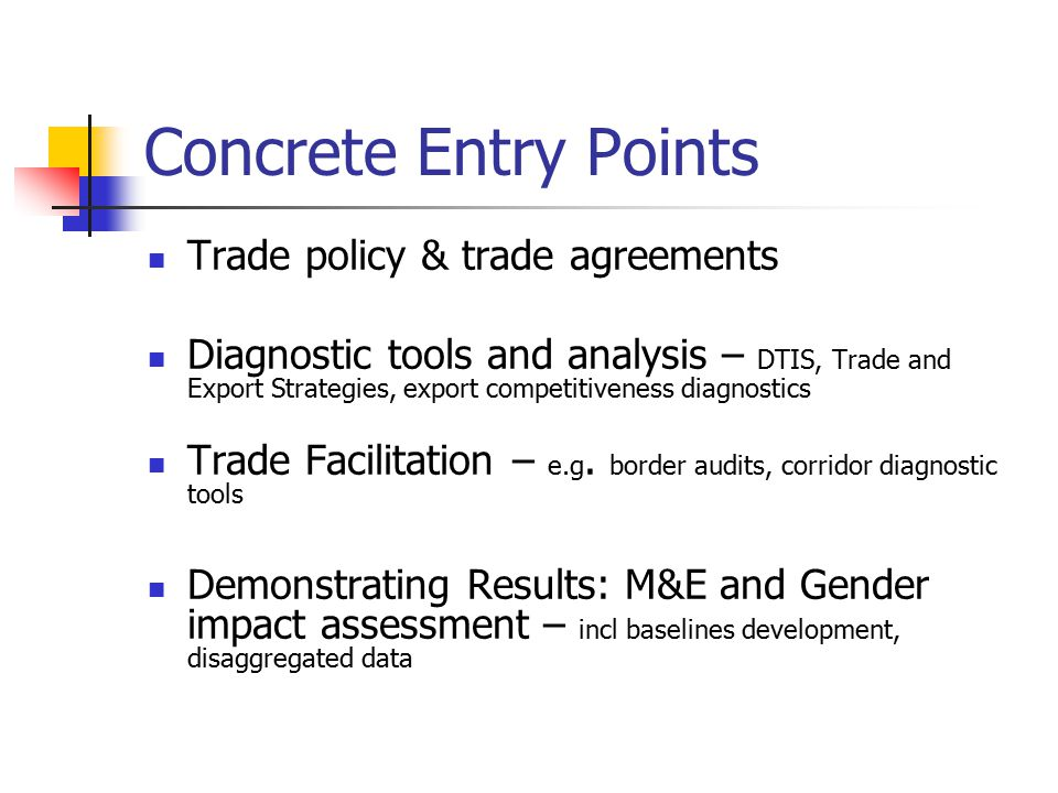 Concrete Entry Points Trade policy & trade agreements Diagnostic tools and analysis – DTIS, Trade and Export Strategies, export competitiveness diagnostics Trade Facilitation – e.g.