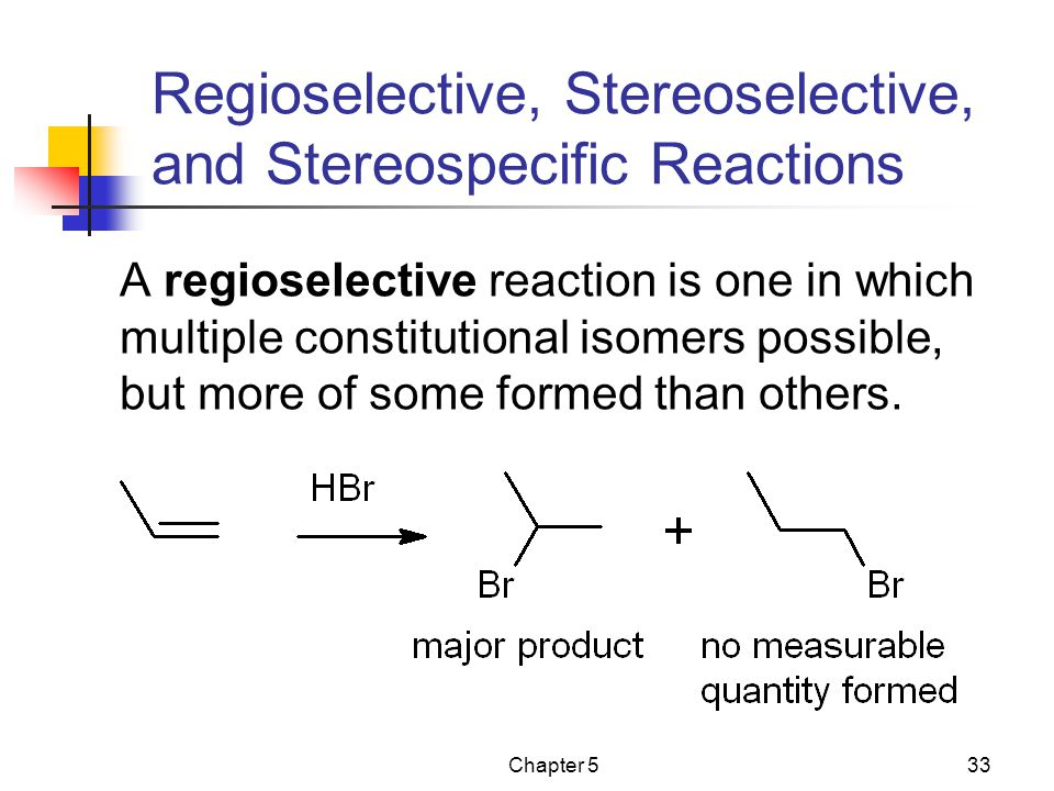 Chapter 533 Regioselective, Stereoselective, and Stereospecific Reactions A regioselective reaction is one in which multiple constitutional isomers possible, but more of some formed than others.