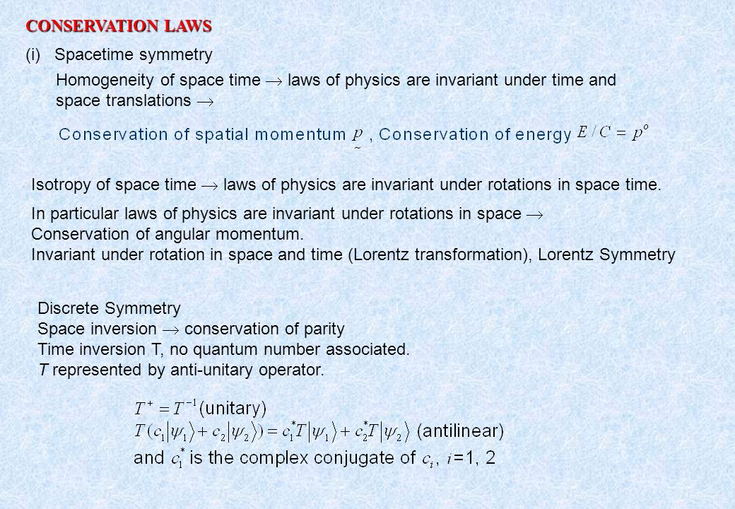 CONSERVATION LAWS (i) Spacetime symmetry Homogeneity of space time  laws of physics are invariant under time and space translations  Isotropy of space time  laws of physics are invariant under rotations in space time.