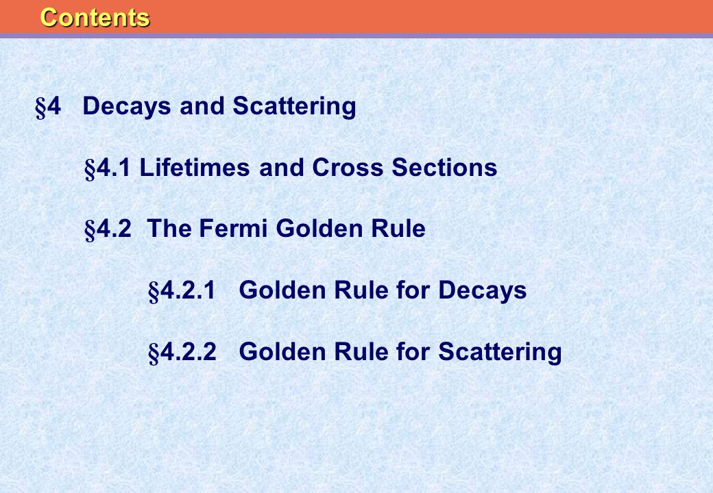 §4 Decays and Scattering §4.1 Lifetimes and Cross Sections §4.2 The Fermi Golden Rule §4.2.1 Golden Rule for Decays §4.2.2 Golden Rule for Scattering Contents