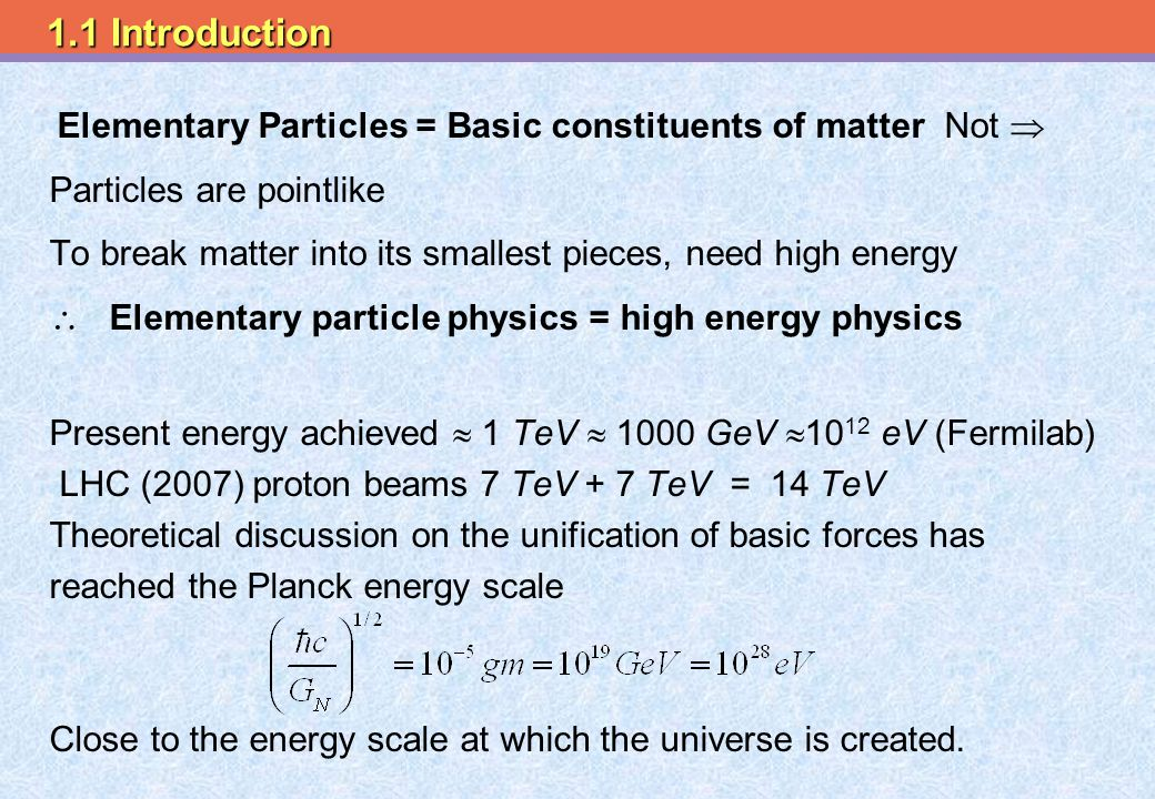 Elementary Particles = Basic constituents of matter Not  Particles are pointlike To break matter into its smallest pieces, need high energy  Elementary particle physics = high energy physics Present energy achieved  1 TeV  1000 GeV  10 12 eV (Fermilab) LHC (2007) proton beams 7 TeV + 7 TeV = 14 TeV Theoretical discussion on the unification of basic forces has reached the Planck energy scale Close to the energy scale at which the universe is created.