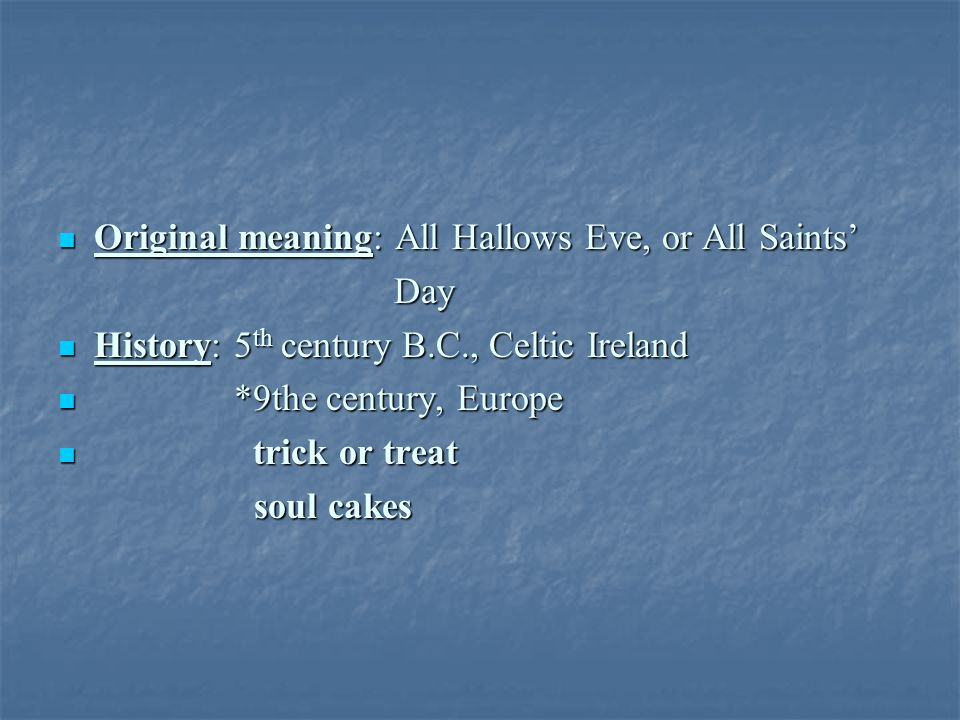 Original meaning: All Hallows Eve, or All Saints' Original meaning: All Hallows Eve, or All Saints' Day Day History: 5 th century B.C., Celtic Ireland History: 5 th century B.C., Celtic Ireland *9the century, Europe *9the century, Europe trick or treat trick or treat soul cakes soul cakes