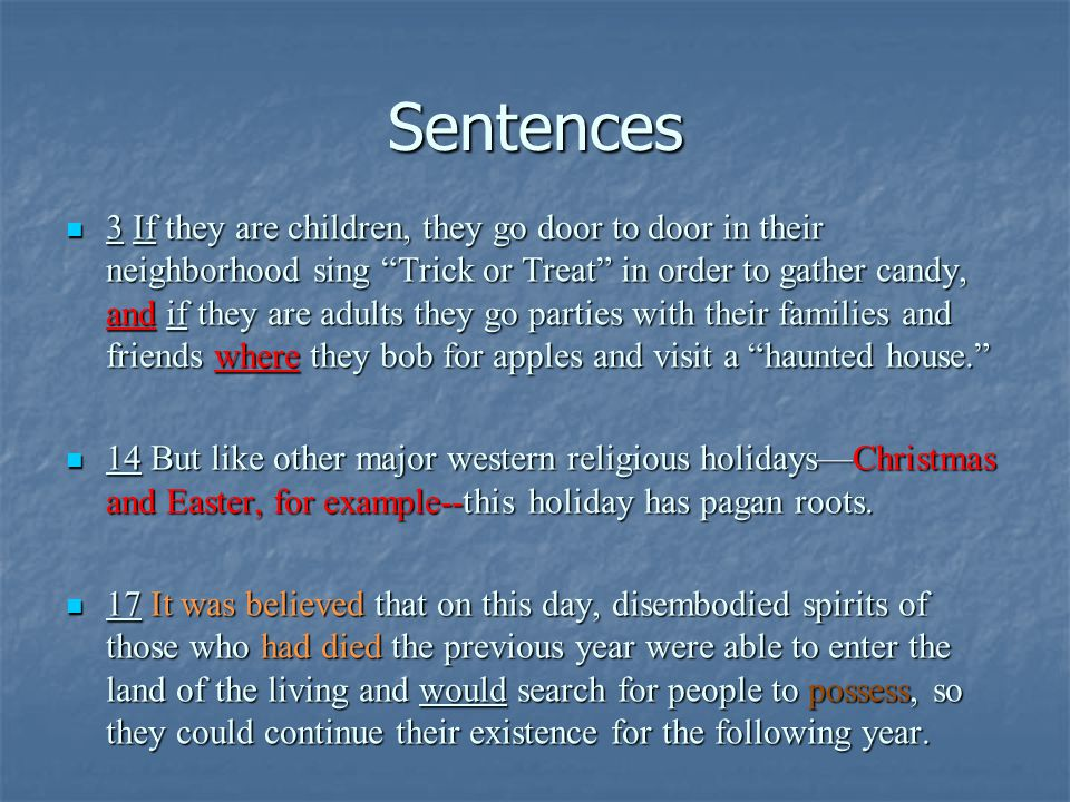 Sentences 3 If they are children, they go door to door in their neighborhood sing Trick or Treat in order to gather candy, and if they are adults they go parties with their families and friends where they bob for apples and visit a haunted house. 3 If they are children, they go door to door in their neighborhood sing Trick or Treat in order to gather candy, and if they are adults they go parties with their families and friends where they bob for apples and visit a haunted house. 14 But like other major western religious holidays—Christmas and Easter, for example--this holiday has pagan roots.