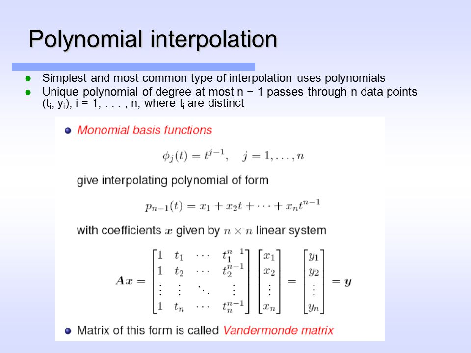 Polynomial interpolation Simplest and most common type of interpolation uses polynomials Unique polynomial of degree at most n − 1 passes through n data points (t i, y i ), i = 1,..., n, where t i are distinct