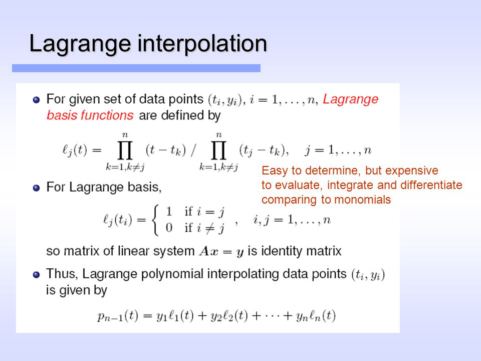 Lagrange interpolation Easy to determine, but expensive to evaluate, integrate and differentiate comparing to monomials