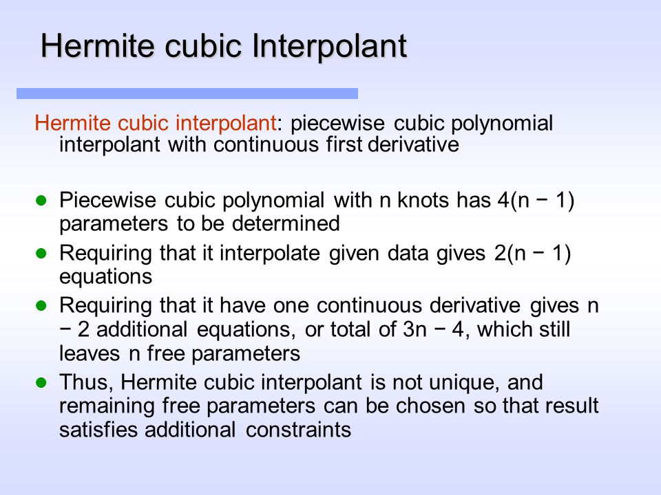 Hermite cubic Interpolant Hermite cubic interpolant: piecewise cubic polynomial interpolant with continuous first derivative Piecewise cubic polynomial with n knots has 4(n − 1) parameters to be determined Requiring that it interpolate given data gives 2(n − 1) equations Requiring that it have one continuous derivative gives n − 2 additional equations, or total of 3n − 4, which still leaves n free parameters Thus, Hermite cubic interpolant is not unique, and remaining free parameters can be chosen so that result satisfies additional constraints