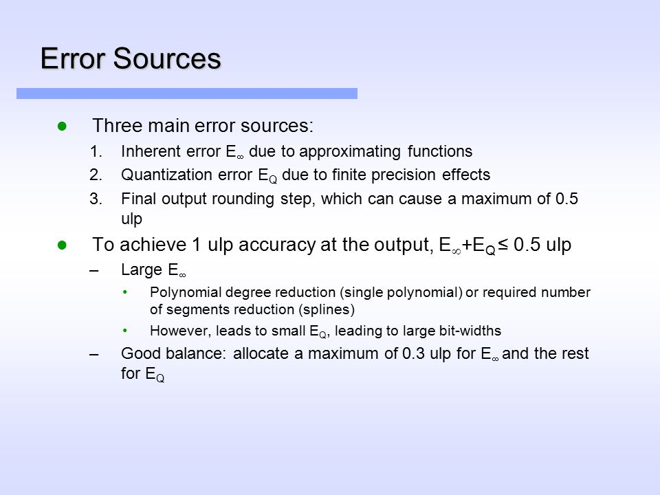 Error Sources Three main error sources:  Inherent error E  due to approximating functions  Quantization error E Q due to finite precision effects  Final output rounding step, which can cause a maximum of 0.5 ulp To achieve 1 ulp accuracy at the output, E  +E Q ≤ 0.5 ulp –Large E  Polynomial degree reduction (single polynomial) or required number of segments reduction (splines) However, leads to small E Q, leading to large bit-widths –Good balance: allocate a maximum of 0.3 ulp for E  and the rest for E Q