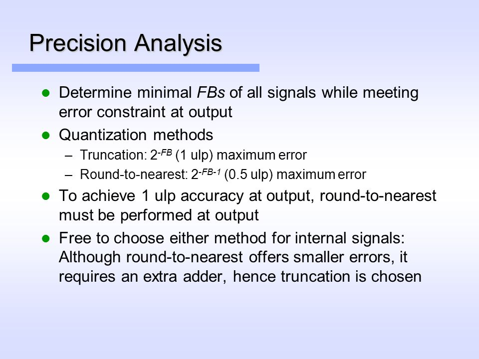 Precision Analysis Determine minimal FBs of all signals while meeting error constraint at output Quantization methods –Truncation: 2 -FB (1 ulp) maximum error –Round-to-nearest: 2 -FB-1 (0.5 ulp) maximum error To achieve 1 ulp accuracy at output, round-to-nearest must be performed at output Free to choose either method for internal signals: Although round-to-nearest offers smaller errors, it requires an extra adder, hence truncation is chosen
