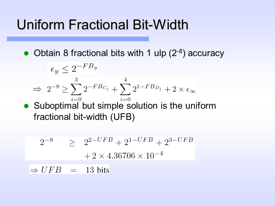 Uniform Fractional Bit-Width Obtain 8 fractional bits with 1 ulp (2 -8 ) accuracy Suboptimal but simple solution is the uniform fractional bit-width (UFB)