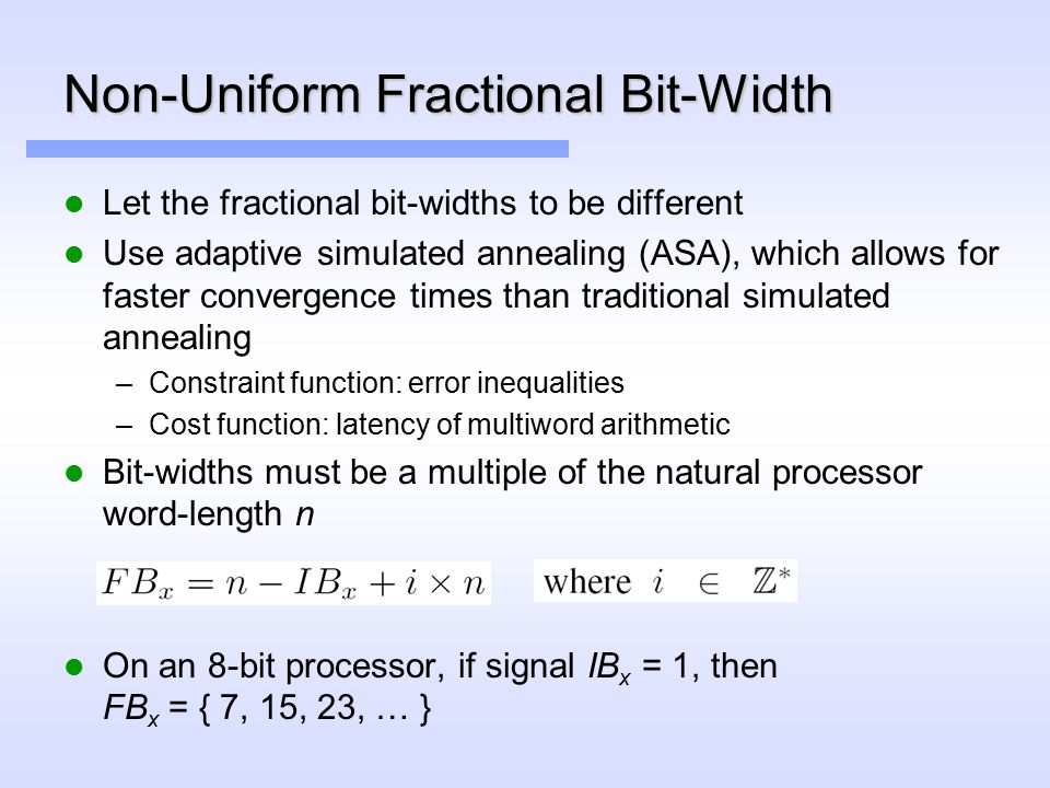 Non-Uniform Fractional Bit-Width Let the fractional bit-widths to be different Use adaptive simulated annealing (ASA), which allows for faster convergence times than traditional simulated annealing –Constraint function: error inequalities –Cost function: latency of multiword arithmetic Bit-widths must be a multiple of the natural processor word-length n On an 8-bit processor, if signal IB x = 1, then FB x = { 7, 15, 23, … }