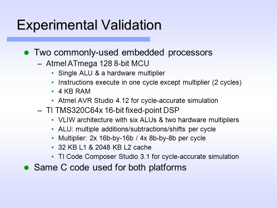 Experimental Validation Two commonly-used embedded processors –Atmel ATmega 128 8-bit MCU Single ALU & a hardware multiplier Instructions execute in one cycle except multiplier (2 cycles) 4 KB RAM Atmel AVR Studio 4.12 for cycle-accurate simulation –TI TMS320C64x 16-bit fixed-point DSP VLIW architecture with six ALUs & two hardware multipliers ALU: multiple additions/subtractions/shifts per cycle Multiplier: 2x 16b-by-16b / 4x 8b-by-8b per cycle 32 KB L1 & 2048 KB L2 cache TI Code Composer Studio 3.1 for cycle-accurate simulation Same C code used for both platforms