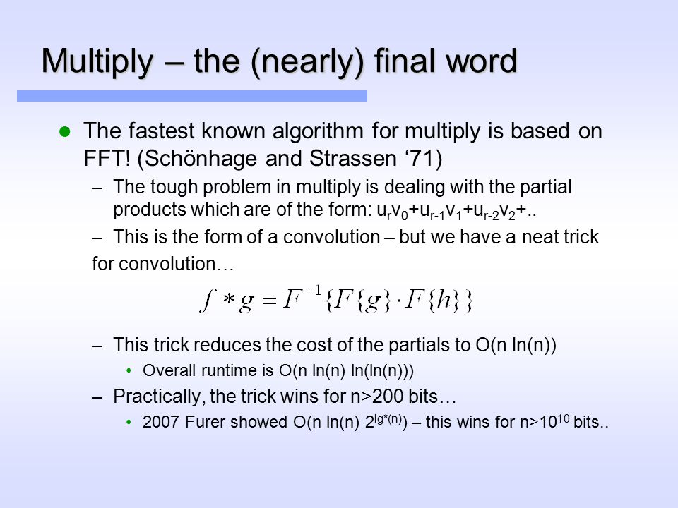 Multiply – the (nearly) final word The fastest known algorithm for multiply is based on FFT.
