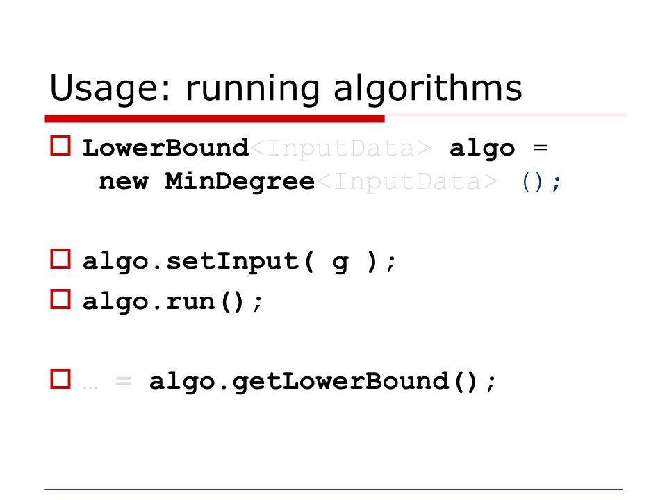 Usage: running algorithms  LowerBound algo = new MinorMinWidth ();  algo.setInput( g );  algo.run();  … = algo.getLowerBound();