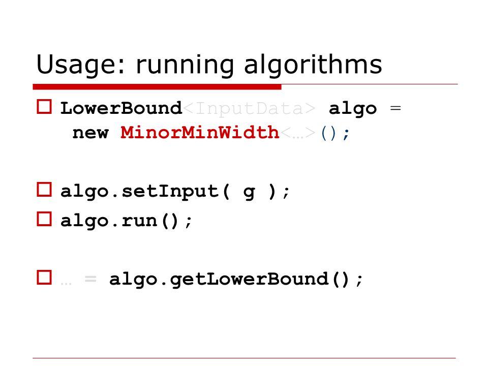 Usage: running algorithms  UpperBound algo = new GreedyFillIn ();  algo.setInput( g );  algo.run();  … = algo.getUpperBound();