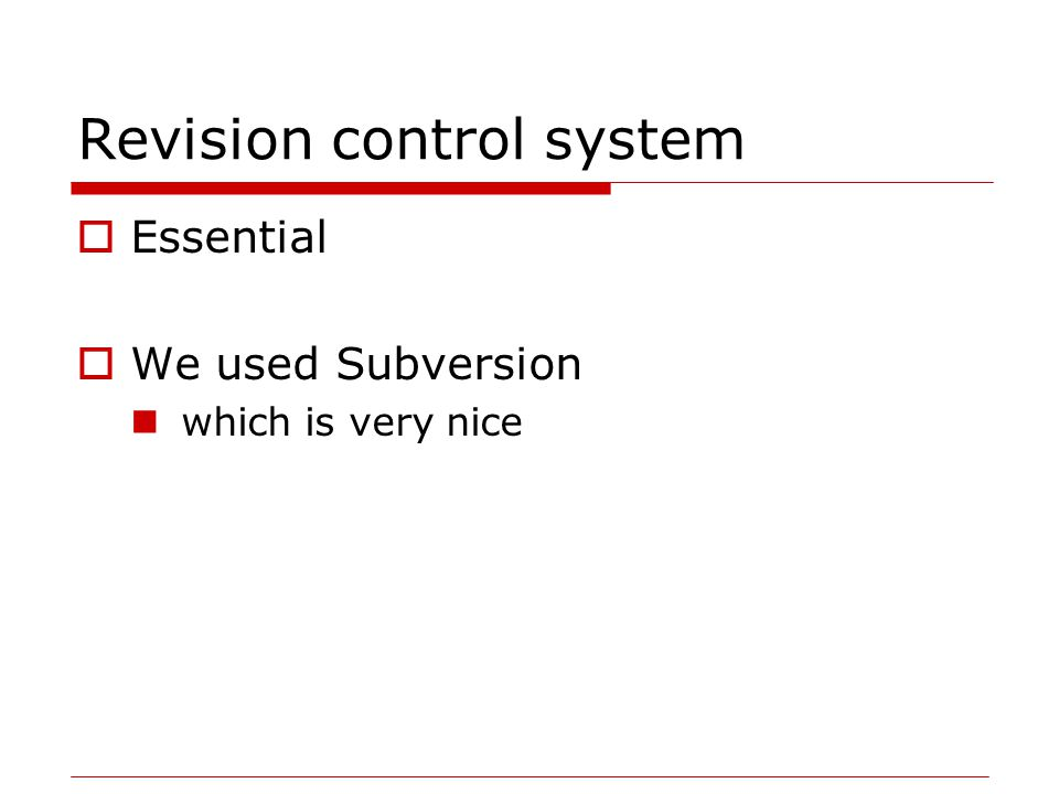 Revision control system  Essential  We used Subversion which is very nice