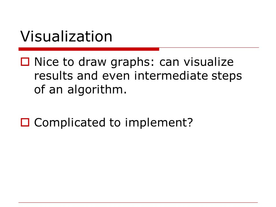 Visualization  Nice to draw graphs: can visualize results and even intermediate steps of an algorithm.