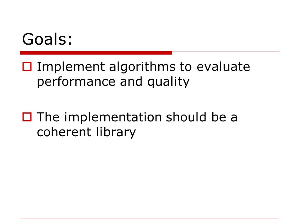 Goals:  Implement algorithms to evaluate performance and quality  The implementation should be a coherent library