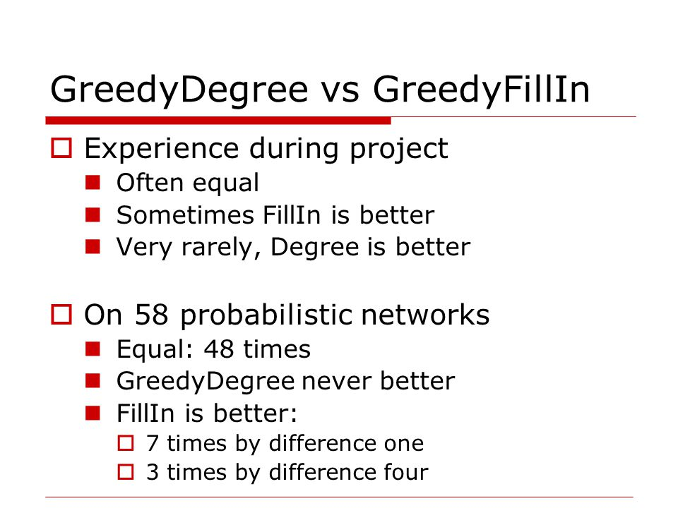 GreedyDegree vs GreedyFillIn  Experience during project Often equal Sometimes FillIn is better Very rarely, Degree is better  On 58 probabilistic networks Equal: 48 times GreedyDegree never better FillIn is better:  7 times by difference one  3 times by difference four