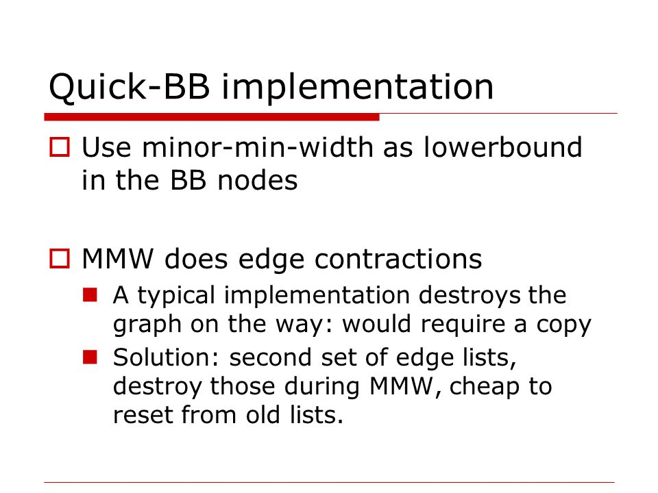 Quick-BB implementation  Use minor-min-width as lowerbound in the BB nodes  MMW does edge contractions A typical implementation destroys the graph on the way: would require a copy Solution: second set of edge lists, destroy those during MMW, cheap to reset from old lists.