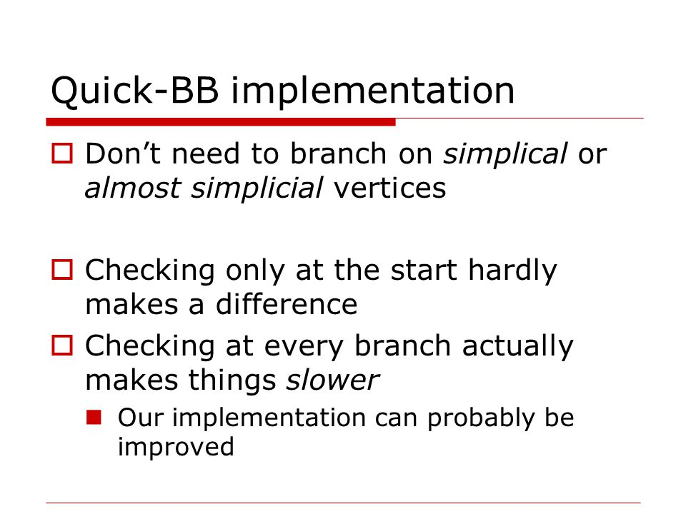 Quick-BB implementation  Don't need to branch on simplical or almost simplicial vertices  Checking only at the start hardly makes a difference  Checking at every branch actually makes things slower Our implementation can probably be improved