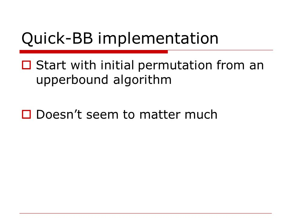 Quick-BB implementation  Start with initial permutation from an upperbound algorithm  Doesn't seem to matter much
