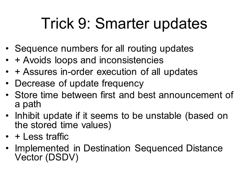 Trick 9: Smarter updates Sequence numbers for all routing updates + Avoids loops and inconsistencies + Assures in-order execution of all updates Decrease of update frequency Store time between first and best announcement of a path Inhibit update if it seems to be unstable (based on the stored time values) + Less traffic Implemented in Destination Sequenced Distance Vector (DSDV)