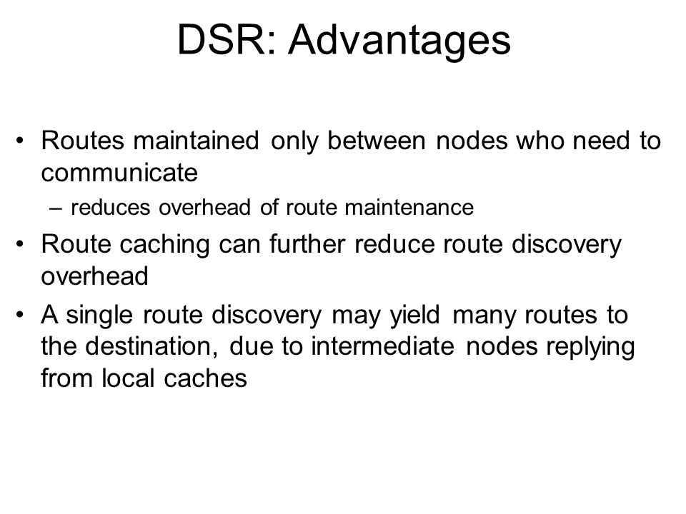 DSR: Disadvantages Packet header size grows with route length due to source routing Flood of route requests may potentially reach all nodes in the network Care must be taken to avoid collisions between route requests propagated by neighboring nodes –insertion of random delays before forwarding RREQ Increased contention if too many route replies come back due to nodes replying using their local cache –Route Reply Storm problem –Reply storm may be eased by preventing a node from sending RREP if it hears another RREP with a shorter route