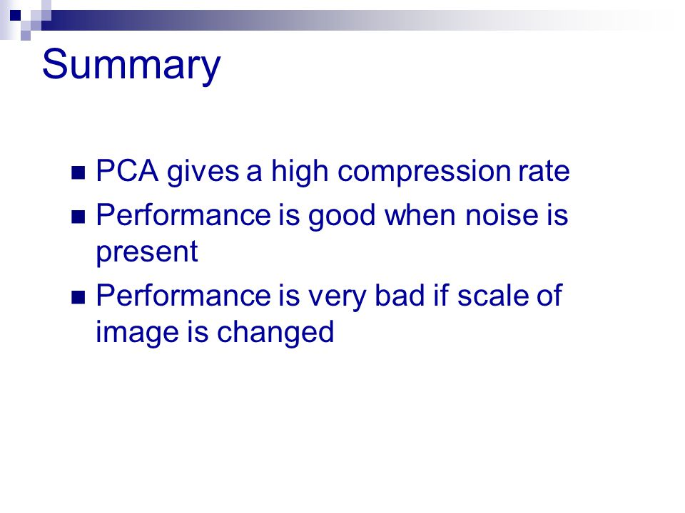 Summary PCA gives a high compression rate Performance is good when noise is present Performance is very bad if scale of image is changed