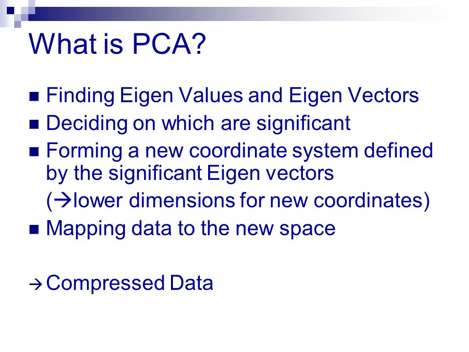 What is PCA? Finding Eigen Values and Eigen Vectors Deciding on which are significant Forming a new coordinate system defined by the significant Eigen