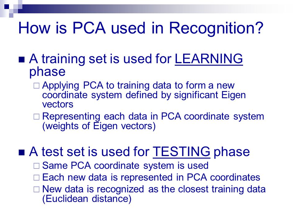 How is PCA used in Recognition? A training set is used for LEARNING phase  Applying PCA to training data to form a new coordinate system defined by s