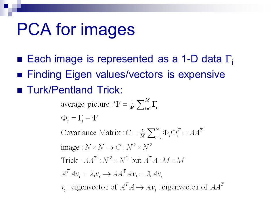 PCA for images Each image is represented as a 1-D data  i Finding Eigen values/vectors is expensive Turk/Pentland Trick: