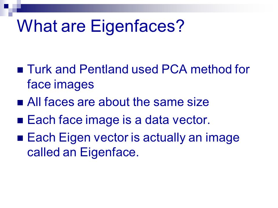 What are Eigenfaces? Turk and Pentland used PCA method for face images All faces are about the same size Each face image is a data vector. Each Eigen
