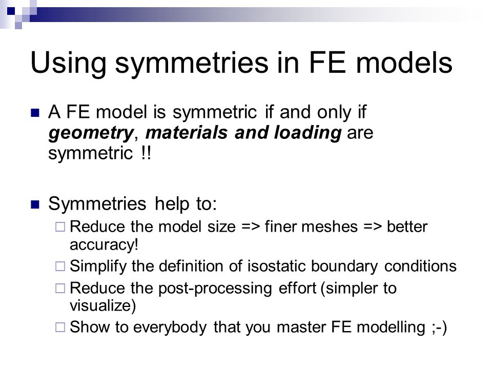 Using symmetries in FE models A FE model is symmetric if and only if geometry, materials and loading are symmetric !! Symmetries help to:  Reduce the