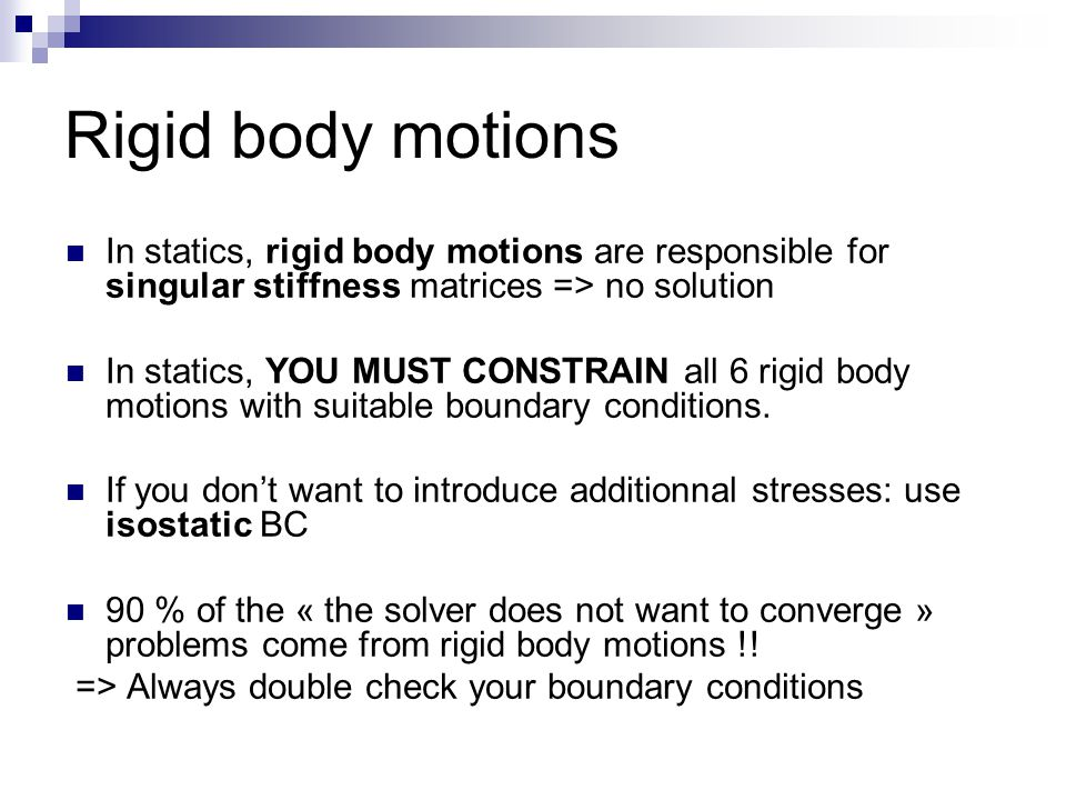 Rigid body motions In statics, rigid body motions are responsible for singular stiffness matrices => no solution In statics, YOU MUST CONSTRAIN all 6 rigid body motions with suitable boundary conditions.