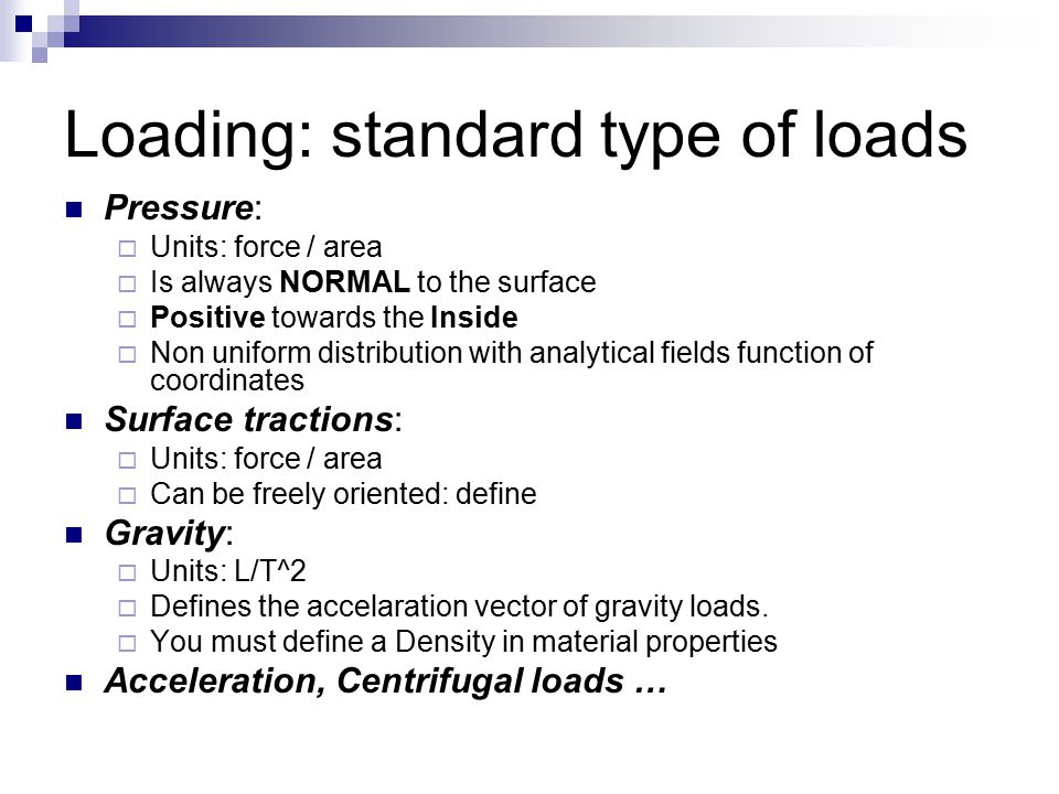 Loading: standard type of loads Pressure:  Units: force / area  Is always NORMAL to the surface  Positive towards the Inside  Non uniform distribution with analytical fields function of coordinates Surface tractions:  Units: force / area  Can be freely oriented: define Gravity:  Units: L/T^2  Defines the accelaration vector of gravity loads.
