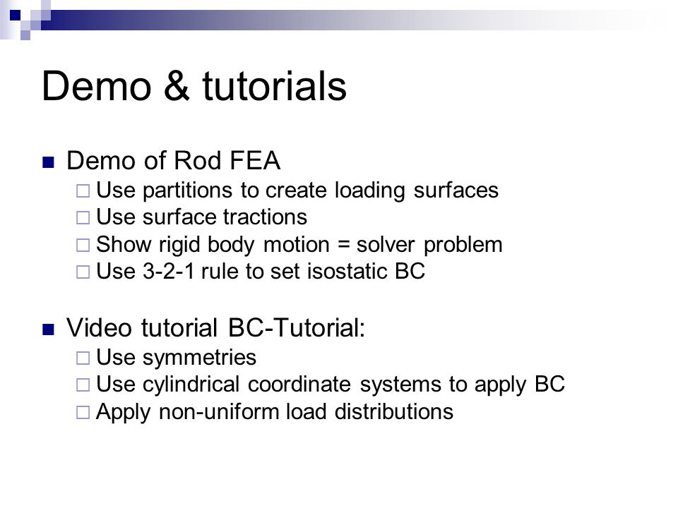 Demo & tutorials Demo of Rod FEA  Use partitions to create loading surfaces  Use surface tractions  Show rigid body motion = solver problem  Use 3-2-1 rule to set isostatic BC Video tutorial BC-Tutorial:  Use symmetries  Use cylindrical coordinate systems to apply BC  Apply non-uniform load distributions