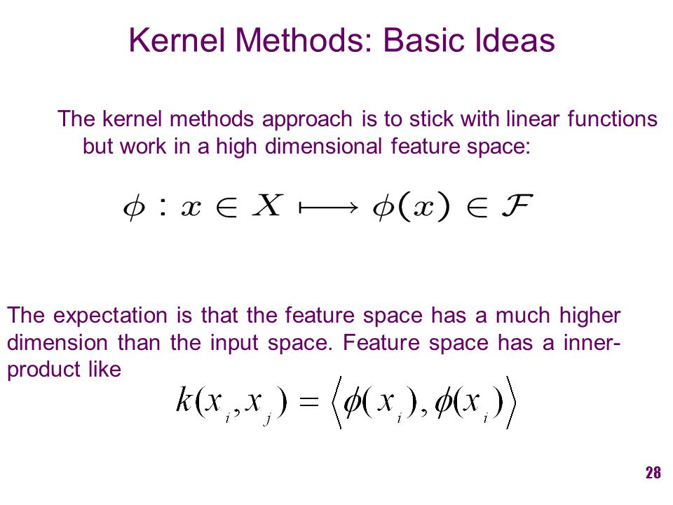 The kernel methods approach is to stick with linear functions but work in a high dimensional feature space: Kernel Methods: Basic Ideas The expectation is that the feature space has a much higher dimension than the input space.