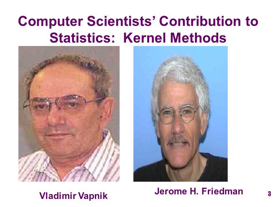 Jerome H. Friedman Vladimir Vapnik Computer Scientists' Contribution to Statistics: Kernel Methods 3