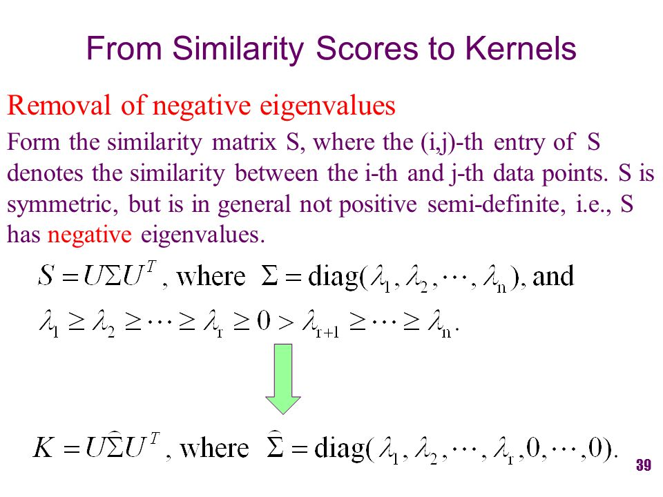 From Similarity Scores to Kernels Removal of negative eigenvalues Form the similarity matrix S, where the (i,j)-th entry of S denotes the similarity between the i-th and j-th data points.