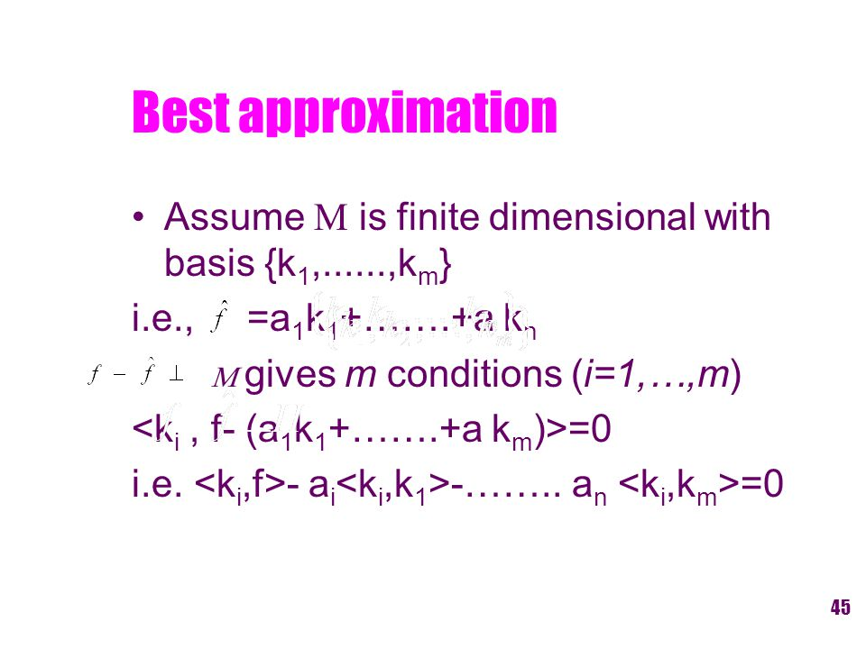 Best approximation Assume M is finite dimensional with basis {k 1,......,k m } i.e., =a 1 k 1 +…….+a k n M gives m conditions (i=1,…,m) =0 i.e.
