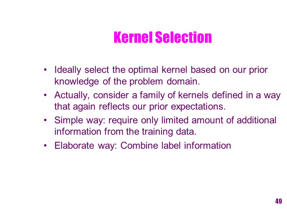 Kernel Selection Ideally select the optimal kernel based on our prior knowledge of the problem domain.