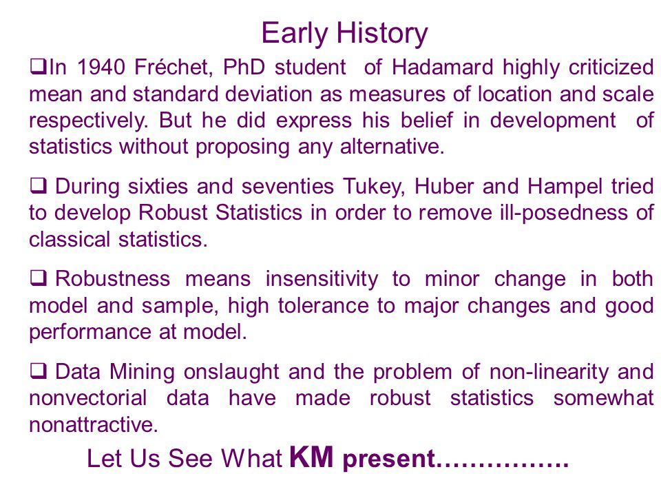 Early History  In 1940 Fréchet, PhD student of Hadamard highly criticized mean and standard deviation as measures of location and scale respectively.