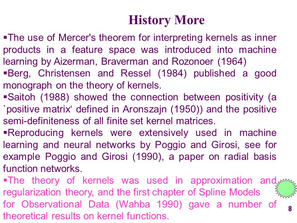 History More  The use of Mercer s theorem for interpreting kernels as inner products in a feature space was introduced into machine learning by Aizerman, Braverman and Rozonoer (1964)  Berg, Christensen and Ressel (1984) published a good monograph on the theory of kernels.