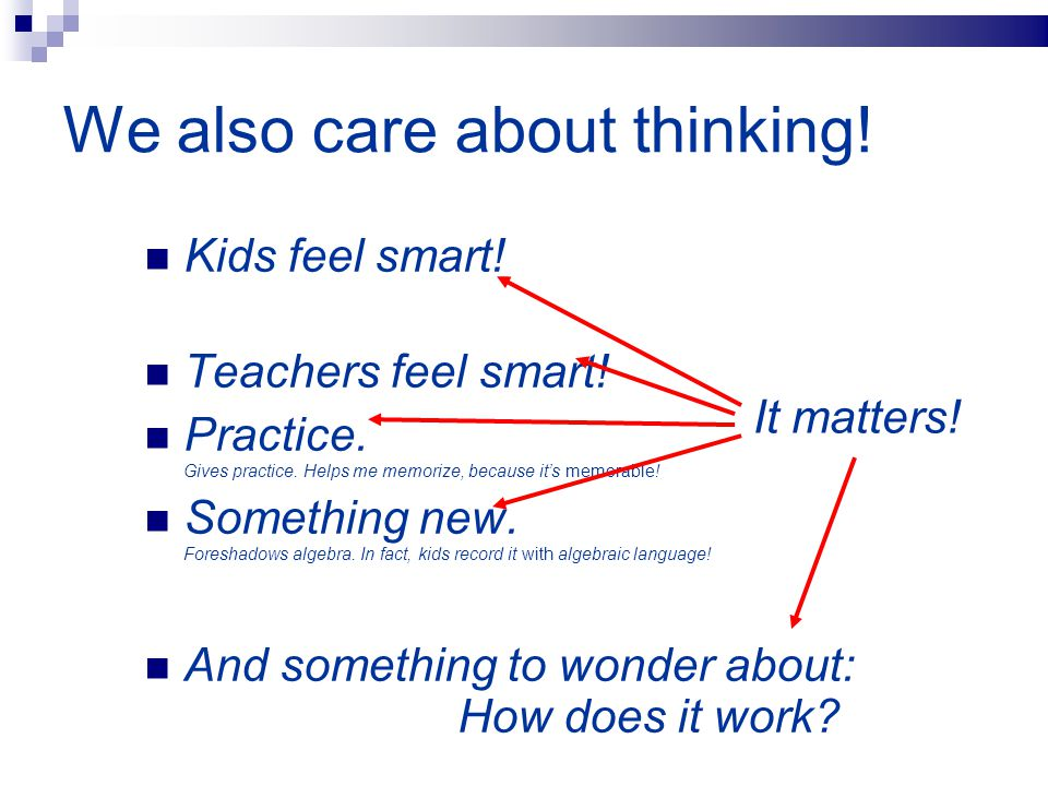 We also care about thinking! Kids feel smart! Teachers feel smart! Practice. Gives practice. Helps me memorize, because it's memorable! Something new.