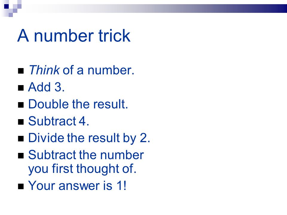 A number trick Think of a number. Add 3. Double the result. Subtract 4. Divide the result by 2. Subtract the number you first thought of. Your answer