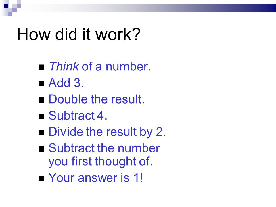 How did it work? Think of a number. Add 3. Double the result. Subtract 4. Divide the result by 2. Subtract the number you first thought of. Your answe