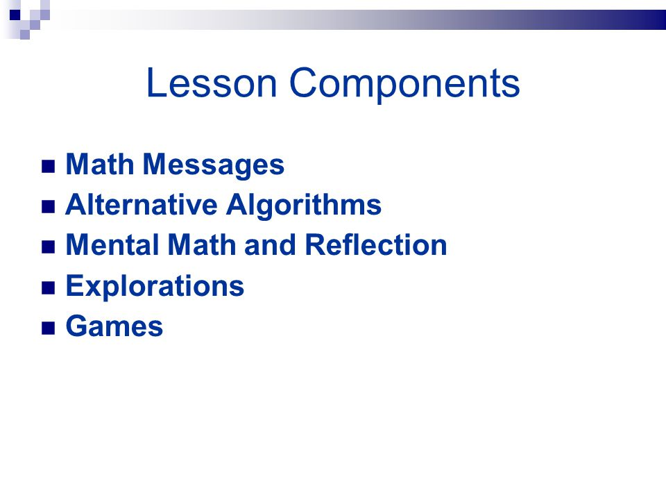 Lesson Components Math Messages Alternative Algorithms Mental Math and Reflection Explorations Games