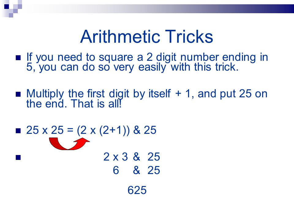 Arithmetic Tricks If you need to square a 2 digit number ending in 5, you can do so very easily with this trick. Multiply the first digit by itself +